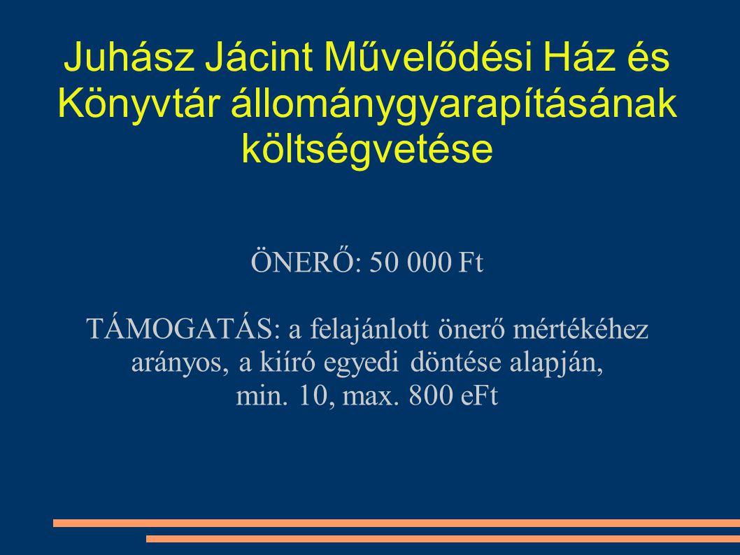 Juhász Jácint Művelődési Ház és Könyvtár állománygyarapításának költségvetése ÖNERŐ: 50 000 Ft TÁMOGATÁS: a felajánlott önerő mértékéhez arányos, a kiíró egyedi döntése alapján, min.
