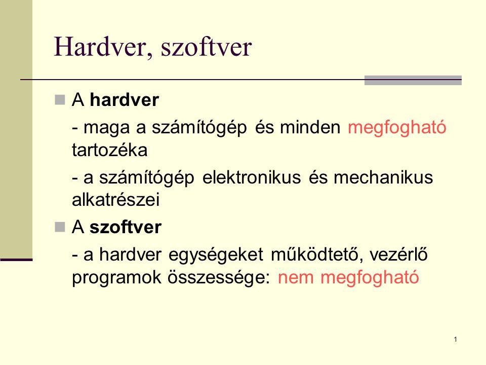 1 Hardver, szoftver  A hardver - maga a számítógép és minden megfogható tartozéka - a számítógép elektronikus és mechanikus alkatrészei  A szoftver
