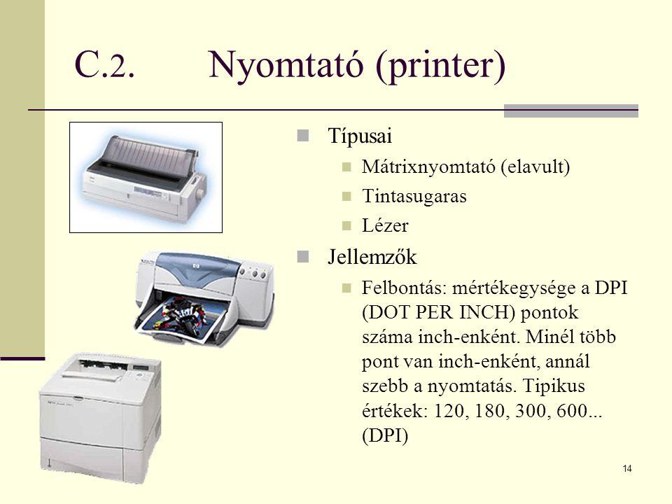 14 C. 2.Nyomtató (printer)  Típusai  Mátrixnyomtató (elavult)  Tintasugaras  Lézer  Jellemzők  Felbontás: mértékegysége a DPI (DOT PER INCH) pon