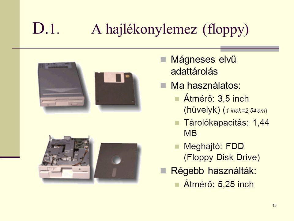 15 D. 1.A hajlékonylemez (floppy)  Mágneses elvű adattárolás  Ma használatos:  Átmérő: 3,5 inch (hüvelyk) ( 1 inch=2,54 cm)  Tárolókapacitás: 1,44