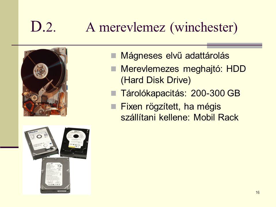 16 D. 2.A merevlemez (winchester)  Mágneses elvű adattárolás  Merevlemezes meghajtó: HDD (Hard Disk Drive)  Tárolókapacitás: 200-300 GB  Fixen rög