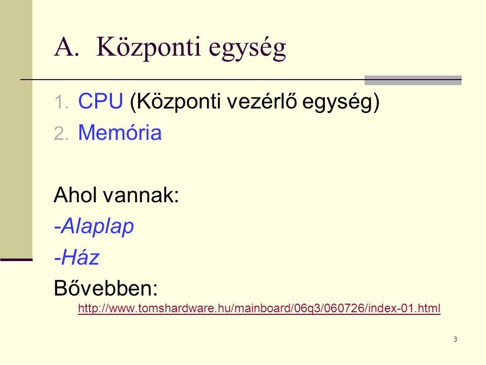 3 A.Központi egység 1. CPU (Központi vezérlő egység) 2. Memória Ahol vannak: -Alaplap -Ház Bővebben: http://www.tomshardware.hu/mainboard/06q3/060726/