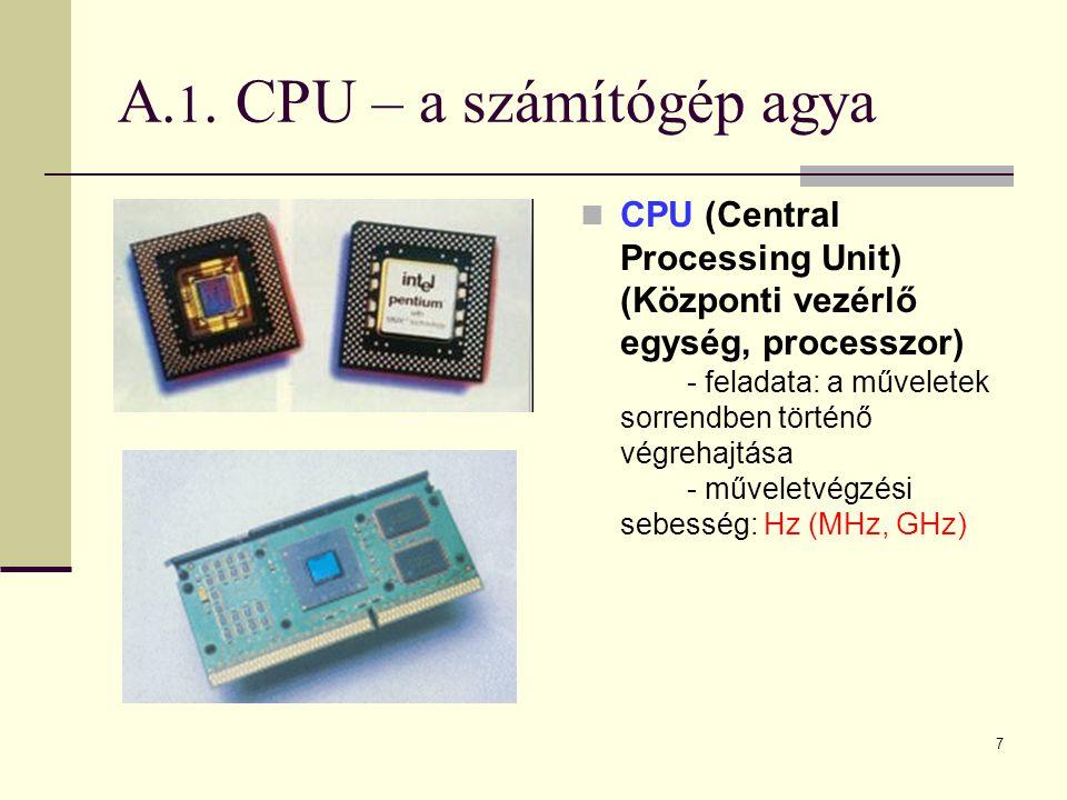 7 A. 1. CPU – a számítógép agya  CPU (Central Processing Unit) (Központi vezérlő egység, processzor) - feladata: a műveletek sorrendben történő végre