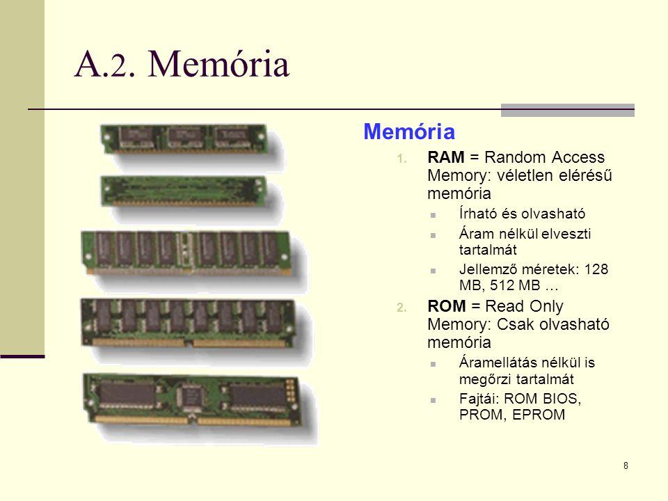 8 A. 2. Memória Memória 1. RAM = Random Access Memory: véletlen elérésű memória  Írható és olvasható  Áram nélkül elveszti tartalmát  Jellemző mére