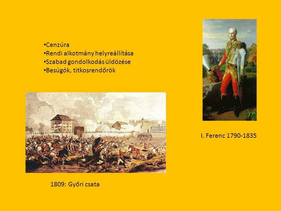 I. Ferenc 1790-1835 • Cenzúra • Rendi alkotmány helyreállítása • Szabad gondolkodás üldözése • Besúgók, titkosrendőrök 1809: Győri csata
