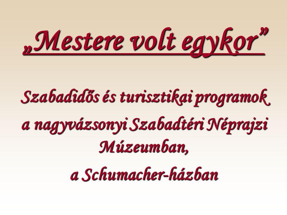 """""""Mestere volt egykor Szabadidős és turisztikai programok a nagyvázsonyi Szabadtéri Néprajzi Múzeumban, a Schumacher-házban"""