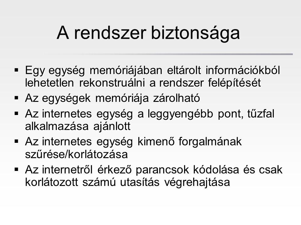 A rendszer biztonsága  Egy egység memóriájában eltárolt információkból lehetetlen rekonstruálni a rendszer felépítését  Az egységek memóriája zárolható  Az internetes egység a leggyengébb pont, tűzfal alkalmazása ajánlott  Az internetes egység kimenő forgalmának szűrése/korlátozása  Az internetről érkező parancsok kódolása és csak korlátozott számú utasítás végrehajtása