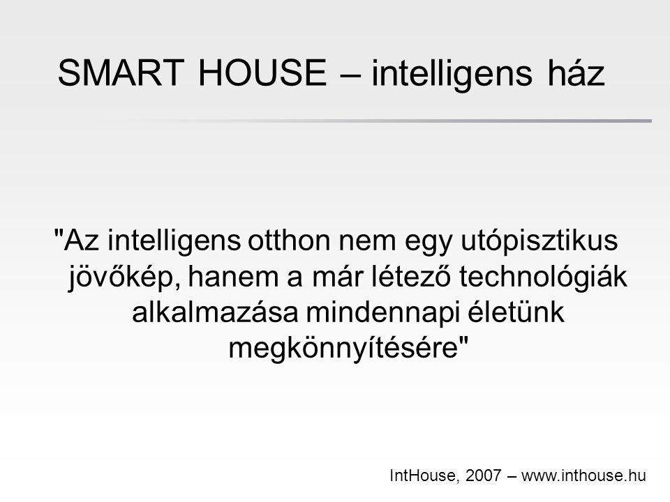 SMART HOUSE – intelligens ház Az intelligens otthon nem egy utópisztikus jövőkép, hanem a már létező technológiák alkalmazása mindennapi életünk megkönnyítésére IntHouse, 2007 – www.inthouse.hu