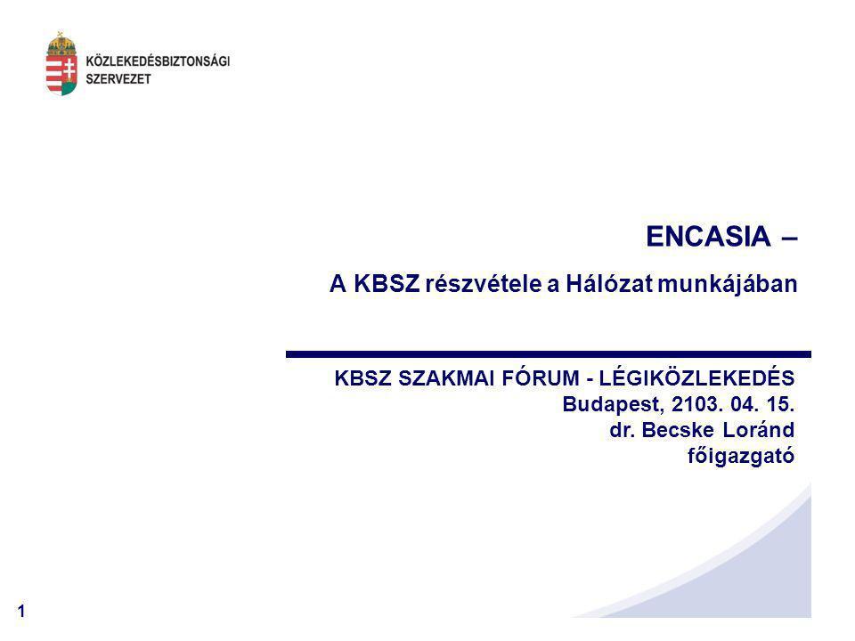 1 ENCASIA – A KBSZ részvétele a Hálózat munkájában KBSZ SZAKMAI FÓRUM - LÉGIKÖZLEKEDÉS Budapest, 2103. 04. 15. dr. Becske Loránd főigazgató