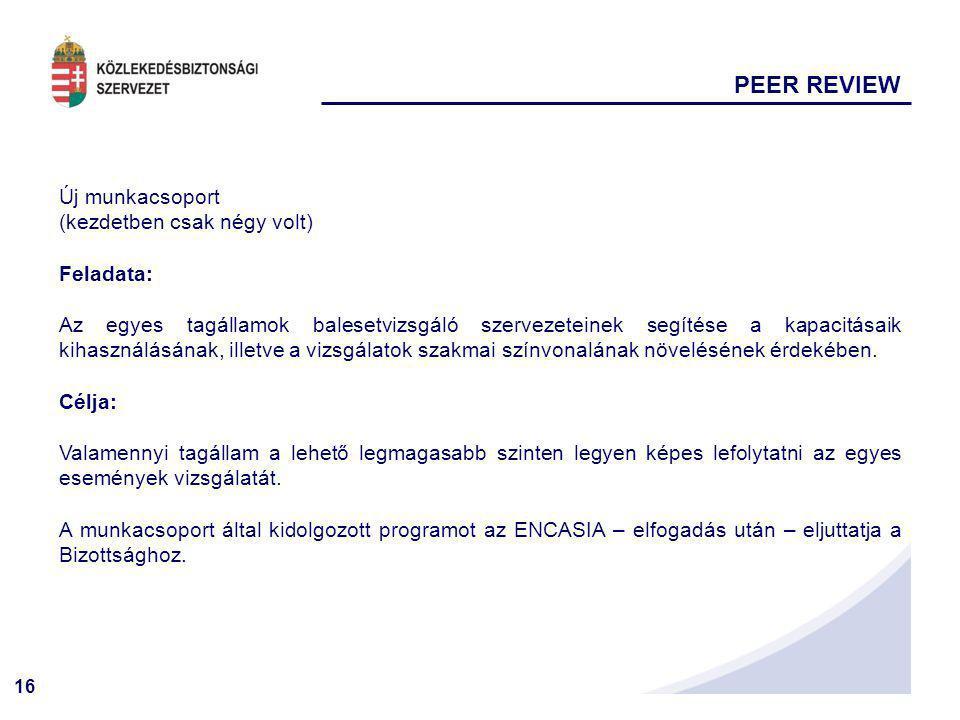 16 PEER REVIEW Új munkacsoport (kezdetben csak négy volt) Feladata: Az egyes tagállamok balesetvizsgáló szervezeteinek segítése a kapacitásaik kihaszn