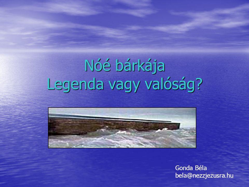 Nóé bárkája Legenda vagy valóság? Gonda Béla bela@nezzjezusra.hu