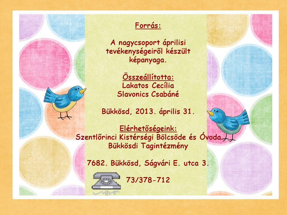 Forrás: A nagycsoport áprilisi tevékenységeiről készült képanyaga. Összeállította: Lakatos Cecília Slavonics Csabáné Bükkösd, 2013. április 31. Elérhe