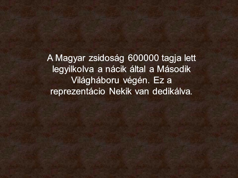 A Magyar zsidoság 600000 tagja lett legyilkolva a nácik által a Második Világháboru végén.