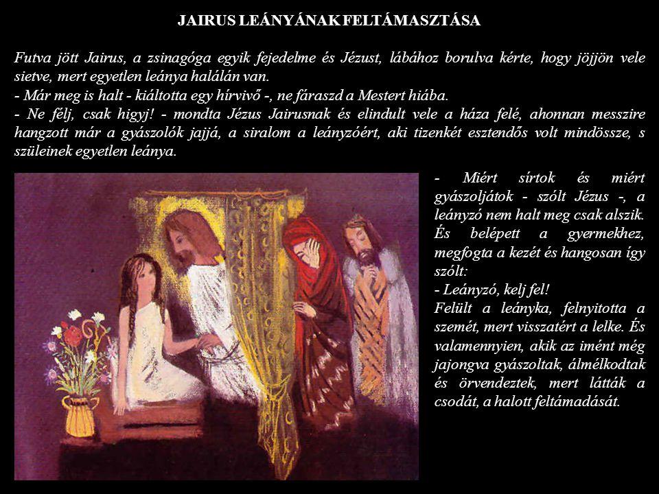 JAIRUS LEÁNYÁNAK FELTÁMASZTÁSA Futva jött Jairus, a zsinagóga egyik fejedelme és Jézust, lábához borulva kérte, hogy jöjjön vele sietve, mert egyetlen