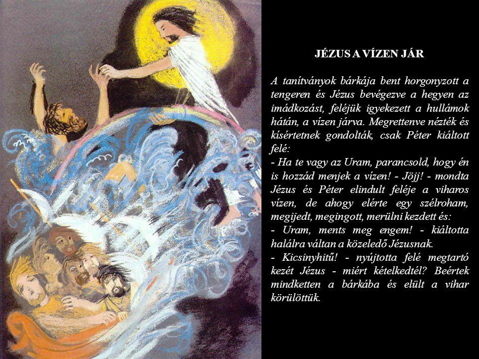 JÉZUS A VÍZEN JÁR A tanítványok bárkája bent horgonyzott a tengeren és Jézus bevégezve a hegyen az imádkozást, feléjük igyekezett a hullámok hátán, a