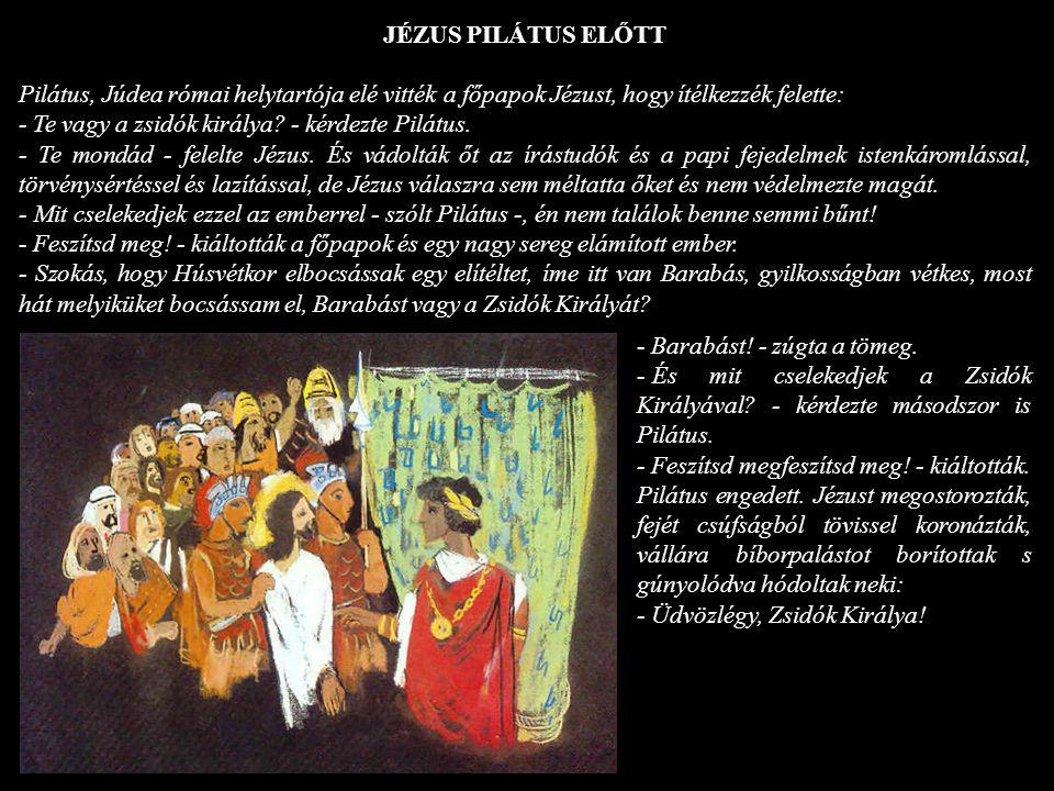 JÉZUS PILÁTUS ELŐTT Pilátus, Júdea római helytartója elé vitték a főpapok Jézust, hogy ítélkezzék felette: - Te vagy a zsidók királya? - kérdezte Pilá