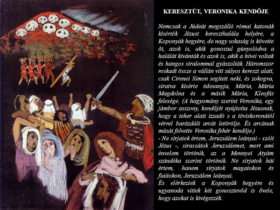 KERESZTÚT, VERONIKA KENDŐJE Nemcsak a Júdeát megszálló római katonák kísérték Jézust kereszthalála helyére, a Koponyák hegyére, de nagy sokaság is köv