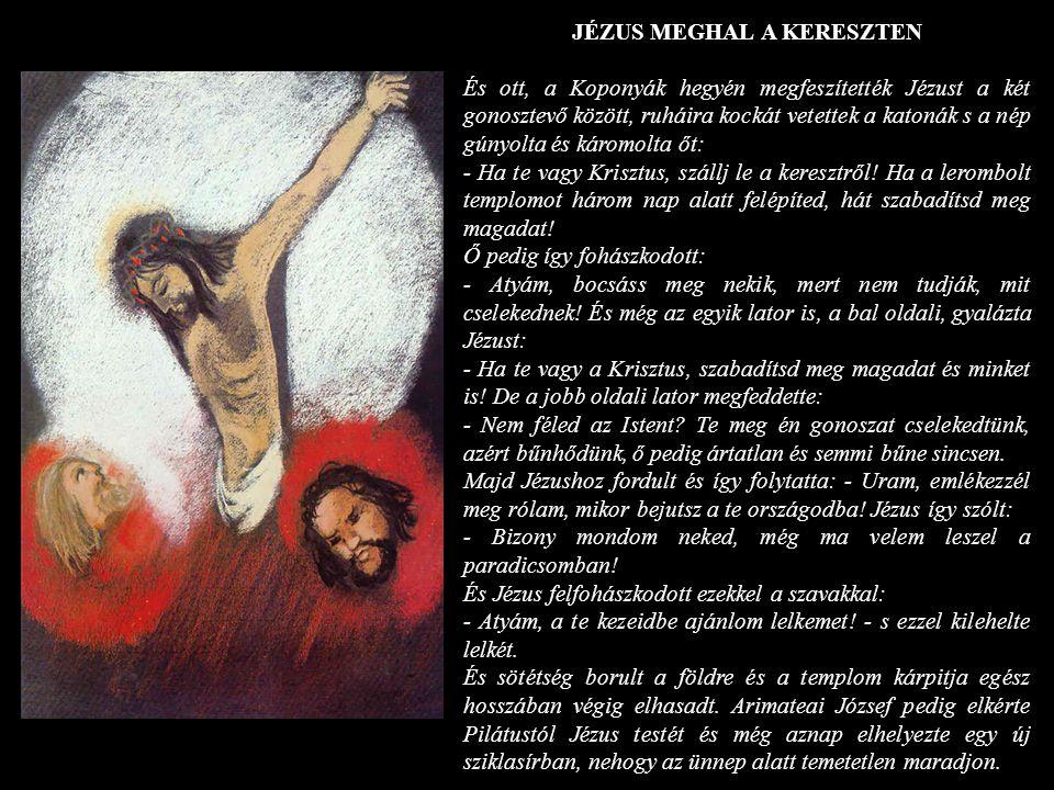 JÉZUS MEGHAL A KERESZTEN És ott, a Koponyák hegyén megfeszítették Jézust a két gonosztevő között, ruháira kockát vetettek a katonák s a nép gúnyolta é