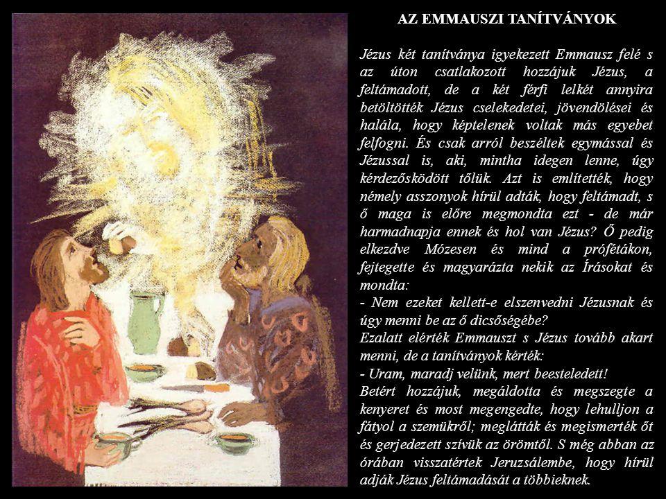 AZ EMMAUSZI TANÍTVÁNYOK Jézus két tanítványa igyekezett Emmausz felé s az úton csatlakozott hozzájuk Jézus, a feltámadott, de a két férfi lelkét annyi