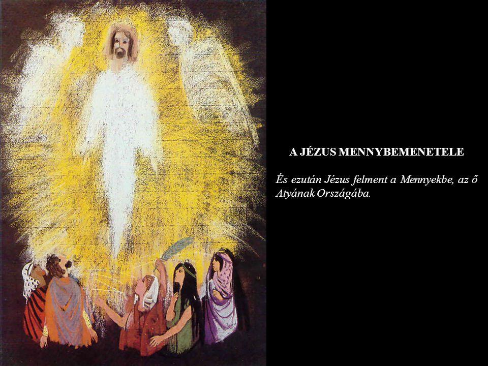 A JÉZUS MENNYBEMENETELE És ezután Jézus felment a Mennyekbe, az ő Atyának Országába.