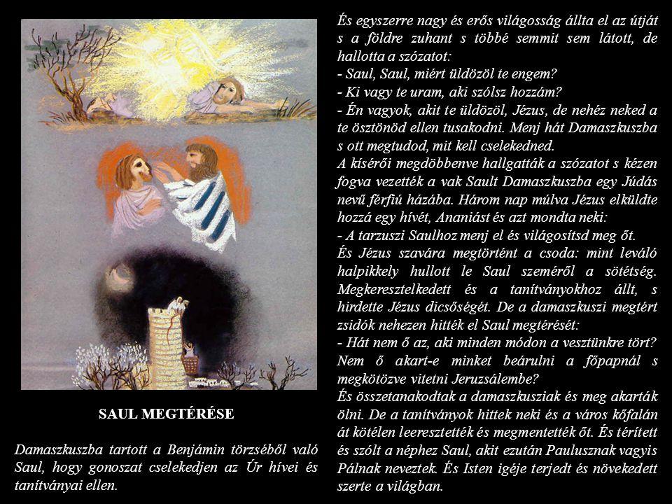 És egyszerre nagy és erős világosság állta el az útját s a földre zuhant s többé semmit sem látott, de hallotta a szózatot: - Saul, Saul, miért üldözö