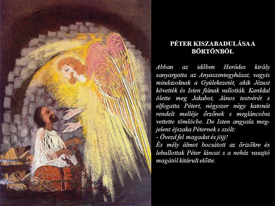 PÉTER KISZABADULÁSA A BÖRTÖNBŐL Abban az időben Heródes király sanyargatta az Anyaszentegyházat, vagyis mindazoknak a Gyülekezetét, akik Jézust követt