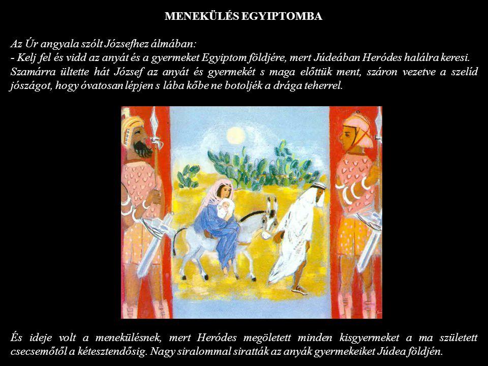 MENEKÜLÉS EGYIPTOMBA Az Úr angyala szólt Józsefhez álmában: - Kelj fel és vidd az anyát és a gyermeket Egyiptom földjére, mert Júdeában Heródes halálr
