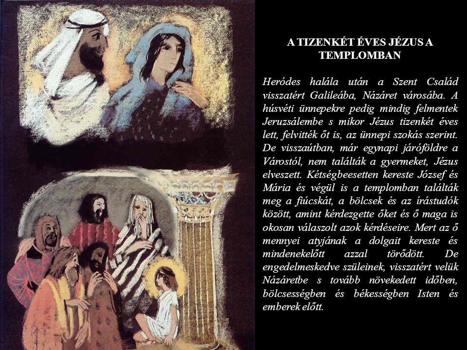 A TIZENKÉT ÉVES JÉZUS A TEMPLOMBAN Heródes halála után a Szent Család visszatért Galileába, Názáret városába. A húsvéti ünnepekre pedig mindig felment