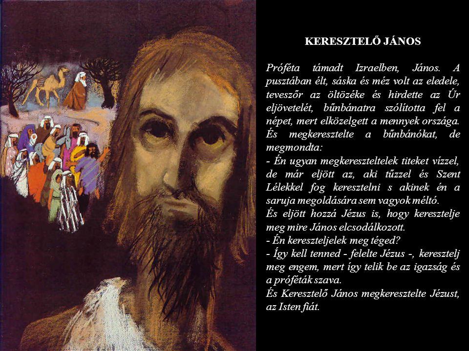 KERESZTELŐ JÁNOS Próféta támadt Izraelben, János. A pusztában élt, sáska és méz volt az eledele, teveszőr az öltözéke és hirdette az Úr eljövetelét, b