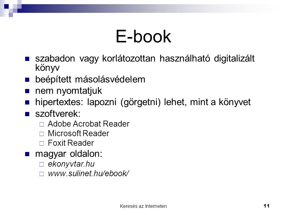 Keresés az Interneten11 E-book  szabadon vagy korlátozottan használható digitalizált könyv  beépített másolásvédelem  nem nyomtatjuk  hipertextes: lapozni (görgetni) lehet, mint a könyvet  szoftverek:  Adobe Acrobat Reader  Microsoft Reader  Foxit Reader  magyar oldalon:  ekonyvtar.hu  www.sulinet.hu/ebook/