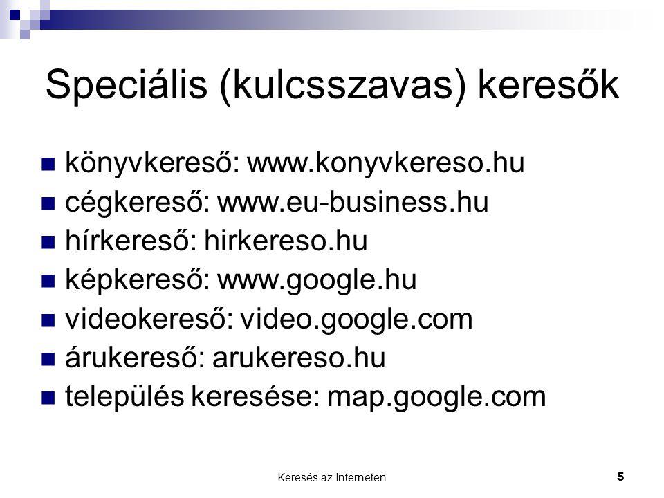 Keresés az Interneten5 Speciális (kulcsszavas) keresők  könyvkereső: www.konyvkereso.hu  cégkereső: www.eu-business.hu  hírkereső: hirkereso.hu  képkereső: www.google.hu  videokereső: video.google.com  árukereső: arukereso.hu  település keresése: map.google.com