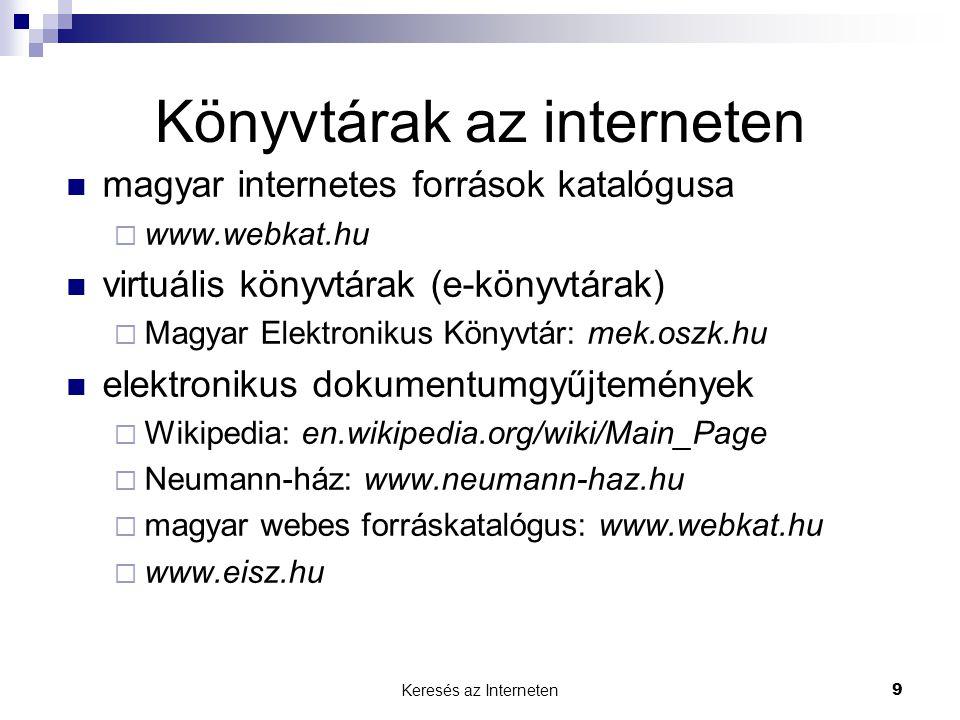 Keresés az Interneten9 Könyvtárak az interneten  magyar internetes források katalógusa  www.webkat.hu  virtuális könyvtárak (e-könyvtárak)  Magyar