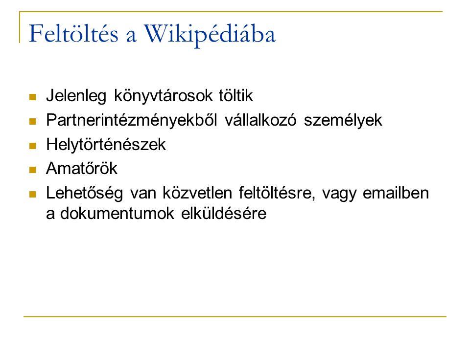 Feltöltés a Wikipédiába  Jelenleg könyvtárosok töltik  Partnerintézményekből vállalkozó személyek  Helytörténészek  Amatőrök  Lehetőség van közvetlen feltöltésre, vagy emailben a dokumentumok elküldésére