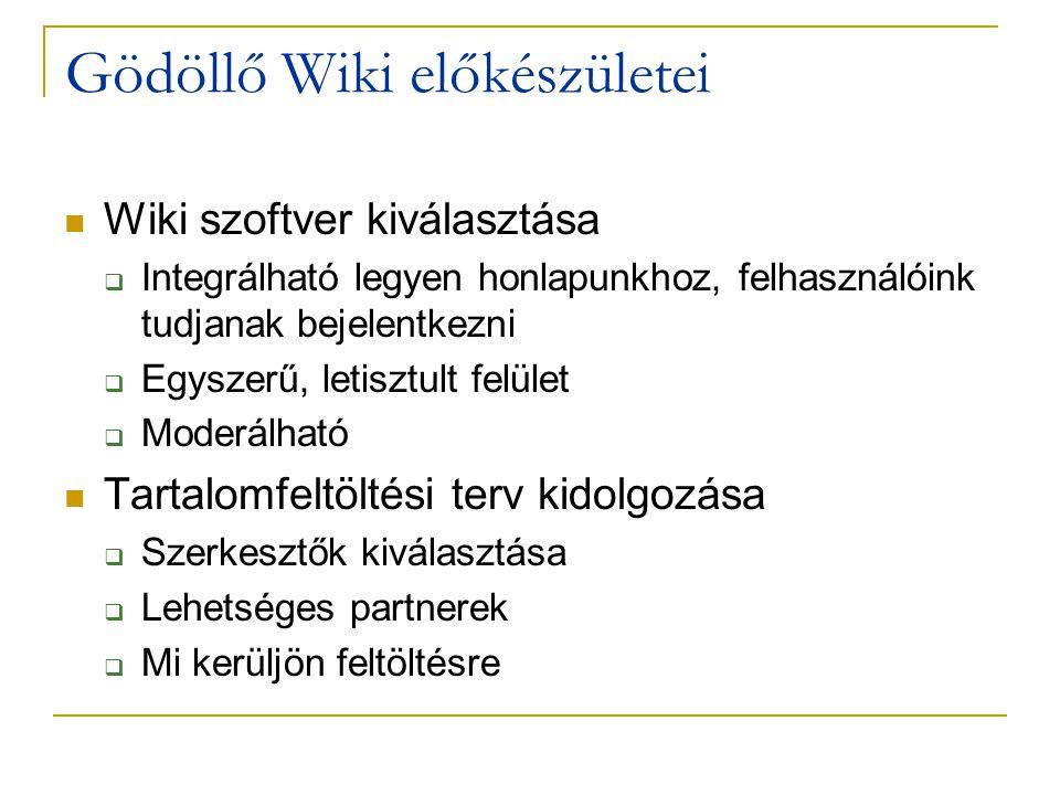 Gödöllő Wiki előkészületei  Wiki szoftver kiválasztása  Integrálható legyen honlapunkhoz, felhasználóink tudjanak bejelentkezni  Egyszerű, letisztult felület  Moderálható  Tartalomfeltöltési terv kidolgozása  Szerkesztők kiválasztása  Lehetséges partnerek  Mi kerüljön feltöltésre