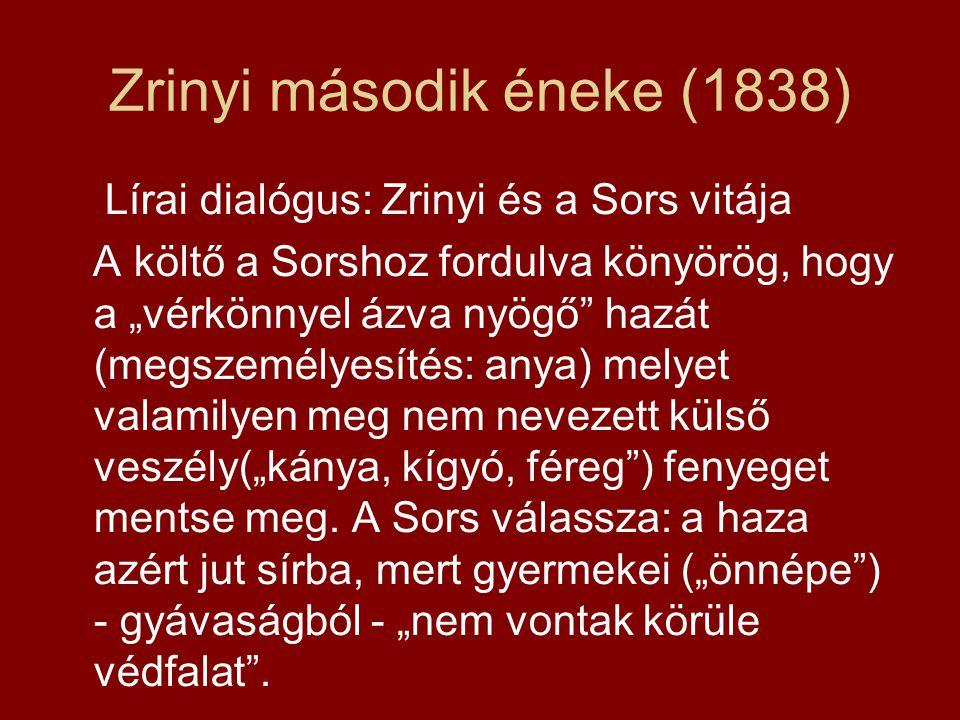 """Zrinyi második éneke (1838) Lírai dialógus: Zrinyi és a Sors vitája A költő a Sorshoz fordulva könyörög, hogy a """"vérkönnyel ázva nyögő hazát (megszemélyesítés: anya) melyet valamilyen meg nem nevezett külső veszély(""""kánya, kígyó, féreg ) fenyeget mentse meg."""
