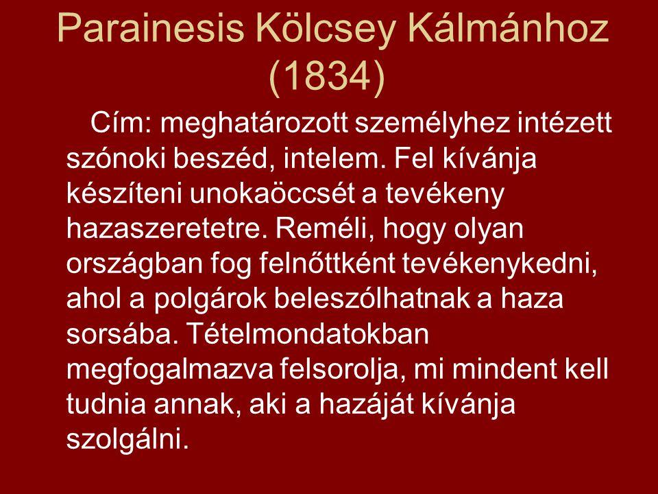 Parainesis Kölcsey Kálmánhoz (1834) Cím: meghatározott személyhez intézett szónoki beszéd, intelem. Fel kívánja készíteni unokaöccsét a tevékeny hazas