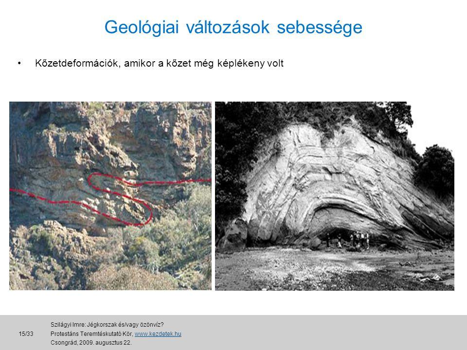 •Kőzetdeformációk, amikor a kőzet még képlékeny volt Geológiai változások sebessége 15/33 Szilágyi Imre: Jégkorszak és/vagy özönvíz.