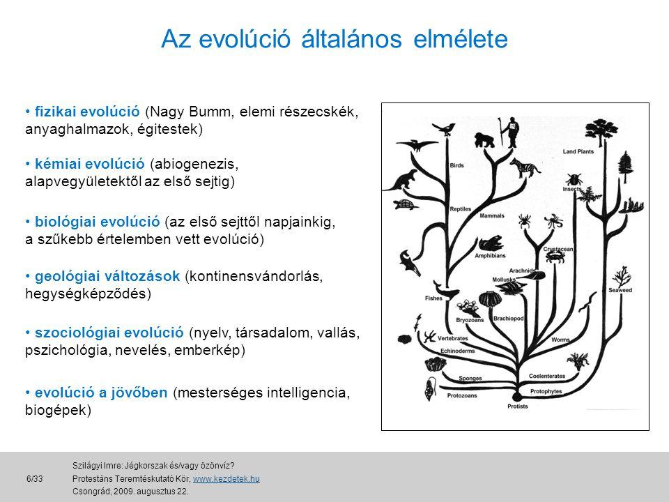 Az evolúció általános elmélete • fizikai evolúció (Nagy Bumm, elemi részecskék, anyaghalmazok, égitestek) • kémiai evolúció (abiogenezis, alapvegyületektől az első sejtig) • biológiai evolúció (az első sejttől napjainkig, a szűkebb értelemben vett evolúció) • geológiai változások (kontinensvándorlás, hegységképződés) • szociológiai evolúció (nyelv, társadalom, vallás, pszichológia, nevelés, emberkép) • evolúció a jövőben (mesterséges intelligencia, biogépek) 6/33 Szilágyi Imre: Jégkorszak és/vagy özönvíz.