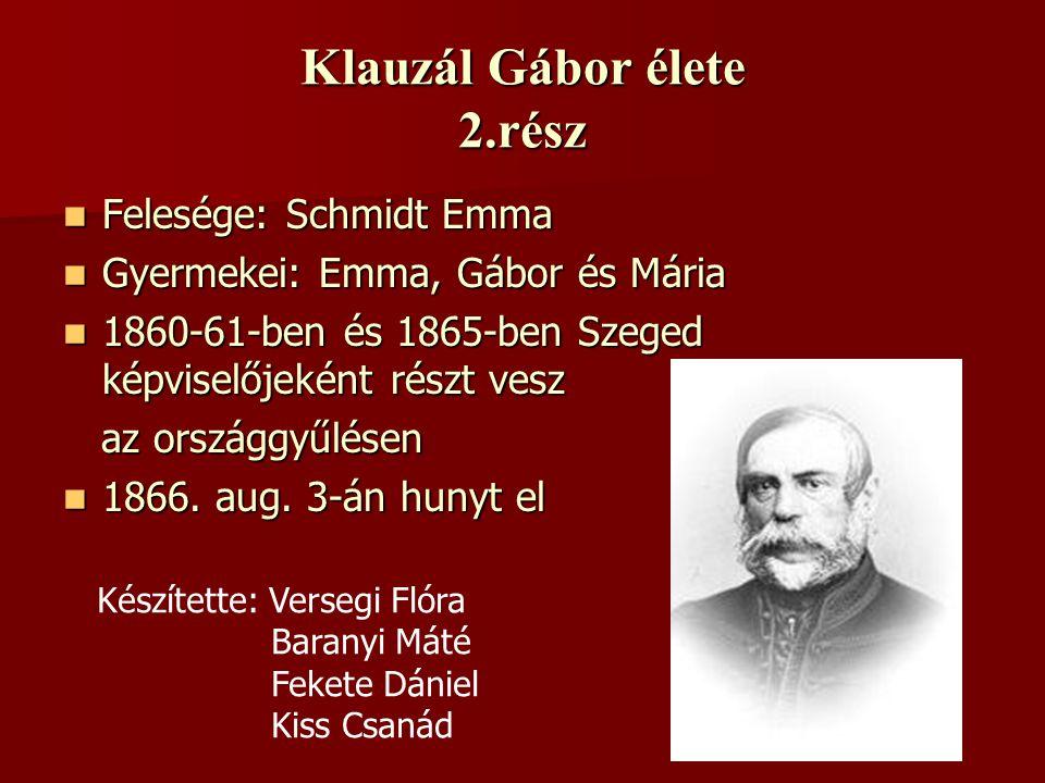 Klauzál Gábor élete 2.rész FFFFelesége: Schmidt Emma GGGGyermekei: Emma, Gábor és Mária 1111860-61-ben és 1865-ben Szeged képviselőjeként