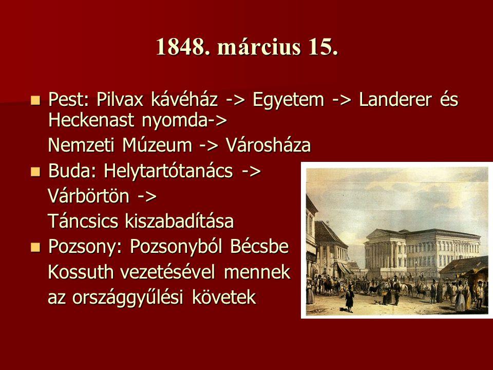 1848. március 15. PPPPest: Pilvax kávéház -> Egyetem -> Landerer és Heckenast nyomda-> Nemzeti Múzeum -> Városháza BBBBuda: Helytartótanács ->