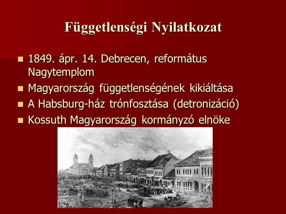 Függetlenségi Nyilatkozat  1849. ápr. 14. Debrecen, református Nagytemplom  Magyarország függetlenségének kikiáltása  A Habsburg-ház trónfosztása (