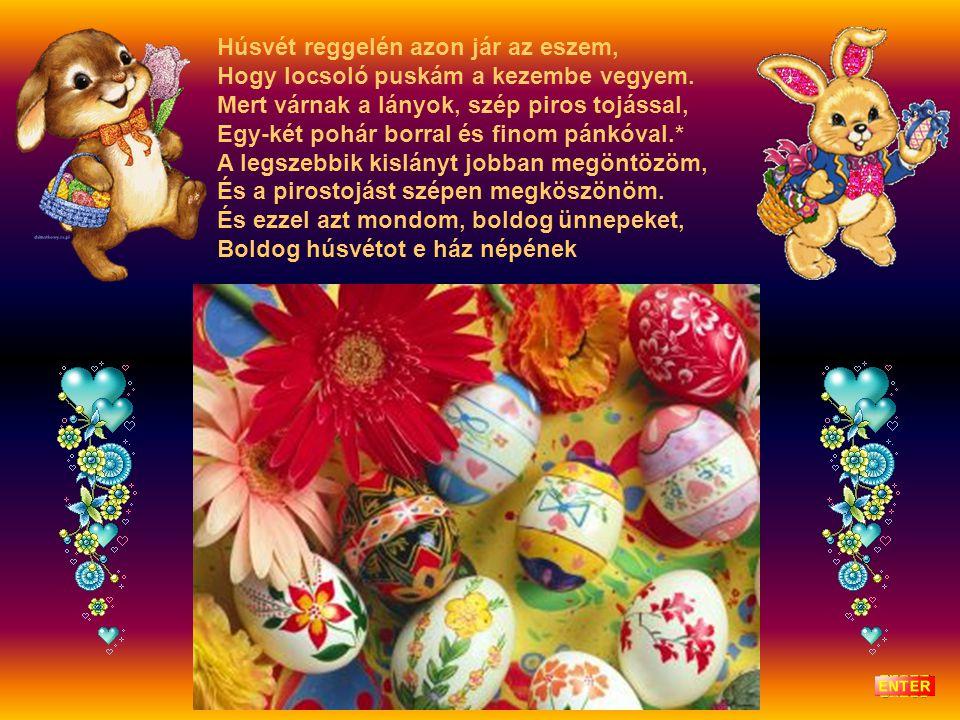 Rózsavizes húsvét napját jöttem ma kívánni, Nem szeretnék a lányokra nagyon sokat várni! Ez a pár csepp jó szagos víz úgy használ a lánynak, Mint a ré