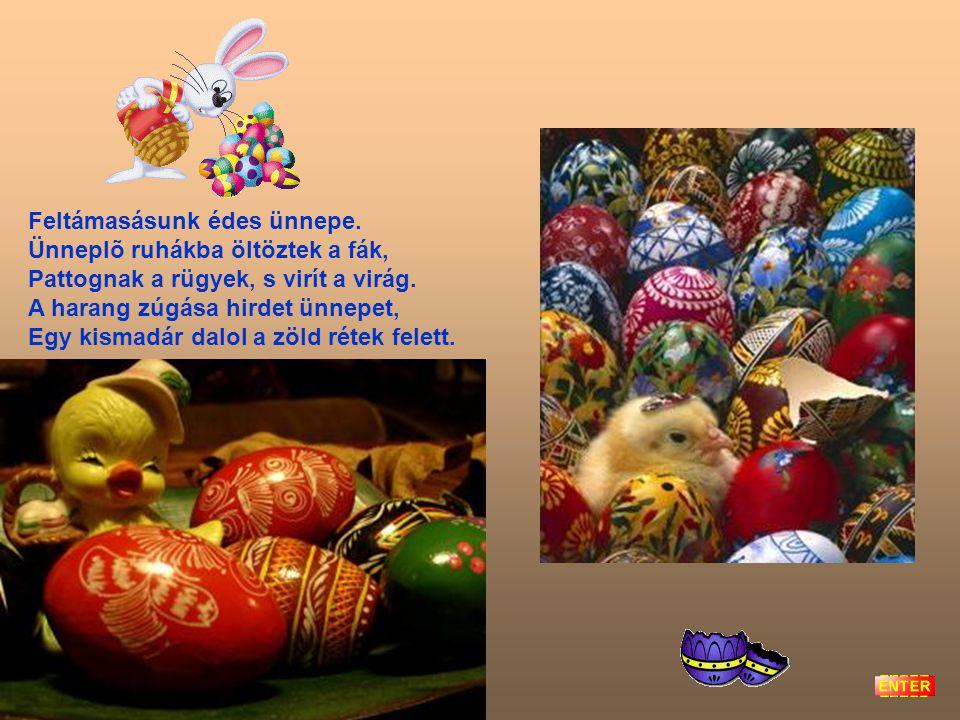 Itt a húsvét, eljött végre, A szép lányok örömére. Mert a lányok szép virágok, Illatos víz illik rájok. Kit húsvétkor nem locsolnak, Hervadt virág les