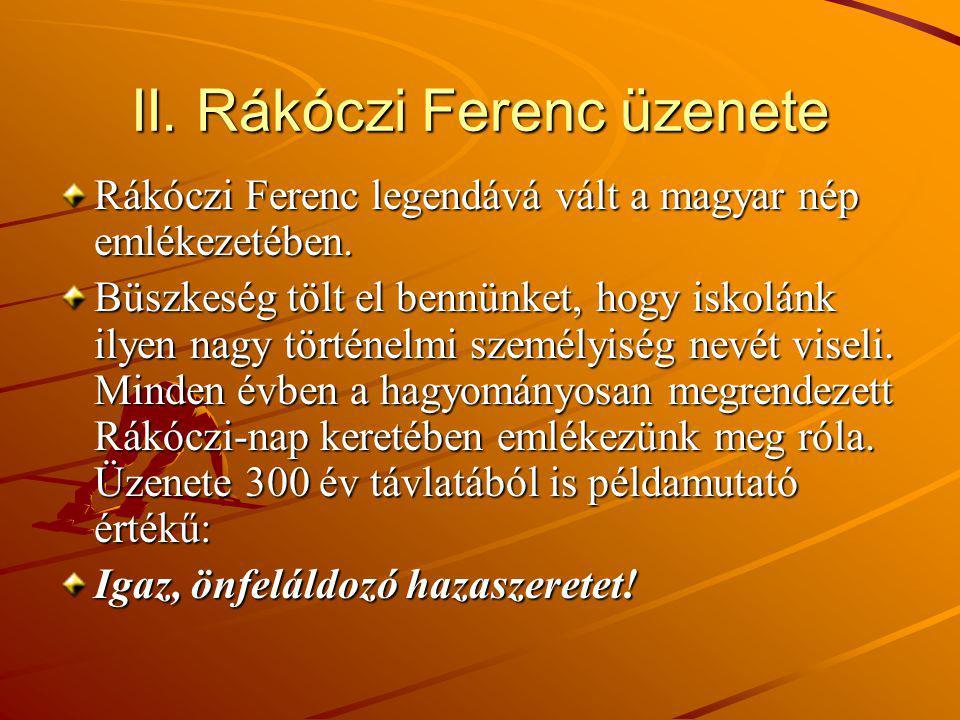 II. Rákóczi Ferenc üzenete Rákóczi Ferenc legendává vált a magyar nép emlékezetében. Büszkeség tölt el bennünket, hogy iskolánk ilyen nagy történelmi