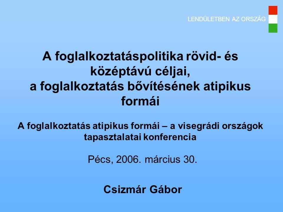 LENDÜLETBEN AZ ORSZÁG A foglalkoztatáspolitika rövid- és középtávú céljai, a foglalkoztatás bővítésének atipikus formái A foglalkoztatás atipikus formái – a visegrádi országok tapasztalatai konferencia Pécs, 2006.