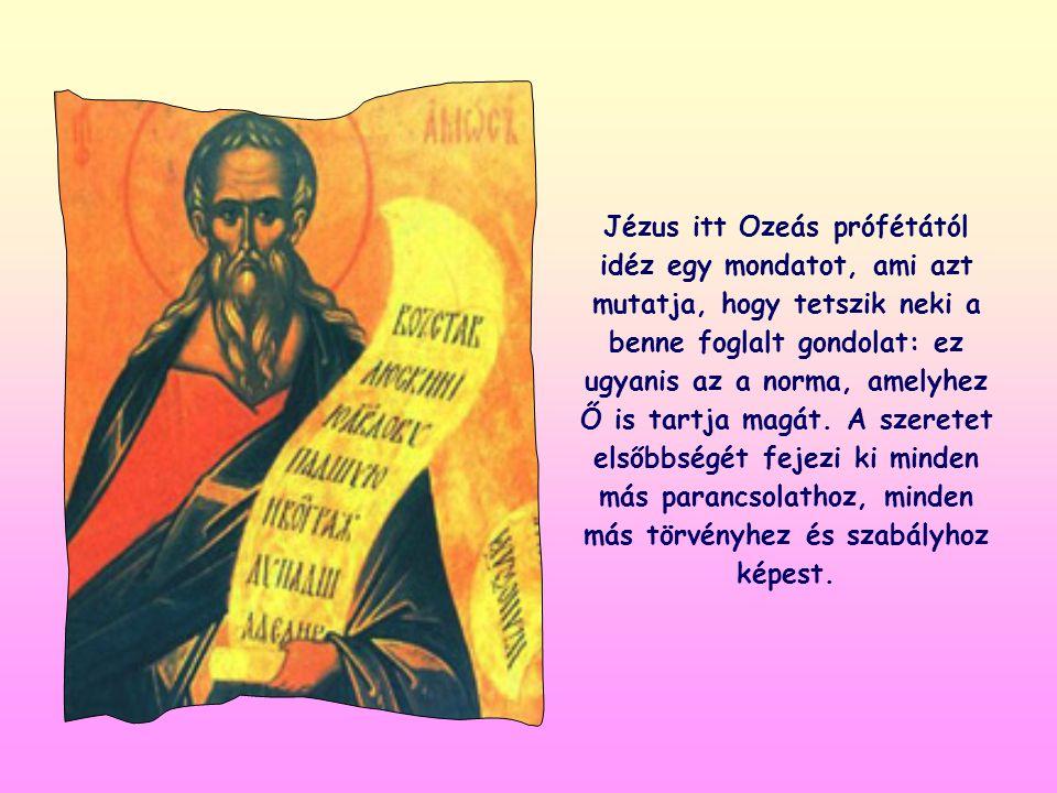 Jézus itt Ozeás prófétától idéz egy mondatot, ami azt mutatja, hogy tetszik neki a benne foglalt gondolat: ez ugyanis az a norma, amelyhez Ő is tartja magát.