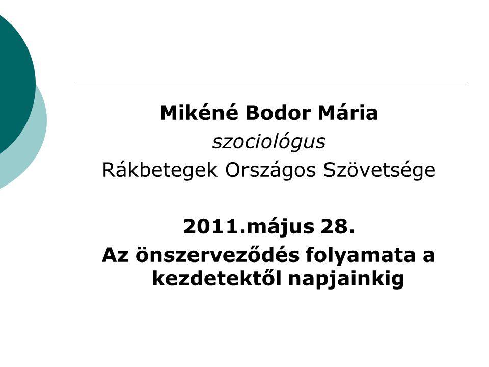 Mikéné Bodor Mária szociológus Rákbetegek Országos Szövetsége 2011.május 28. Az önszerveződés folyamata a kezdetektől napjainkig
