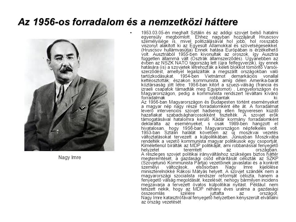 Az 1956-os forradalom és a nemzetközi háttere •1953.03.05-én meghalt Sztálin és az addigi szovjet belső hatalmi egyensúly megbomlott. Ehhez nagyban ho