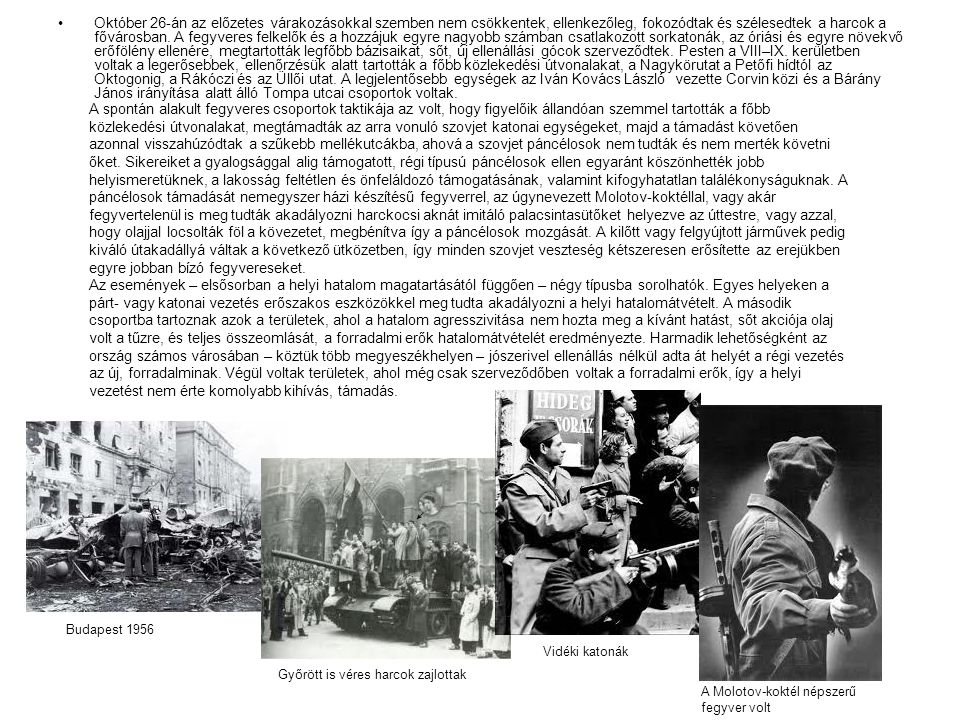 •Október 26-án az előzetes várakozásokkal szemben nem csökkentek, ellenkezőleg, fokozódtak és szélesedtek a harcok a fővárosban. A fegyveres felkelők