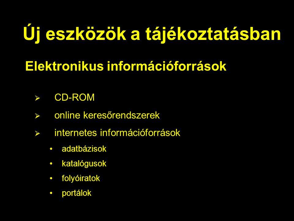 Új eszközök a tájékoztatásban Elektronikus információforrások  CD-ROM  online keresőrendszerek  internetes információforrások •adatbázisok •katalóg